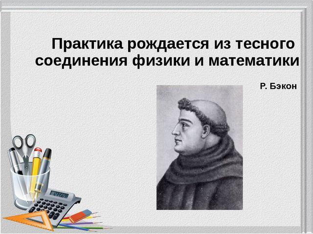 Практика рождается из тесного соединения физики и математики Р. Бэкон