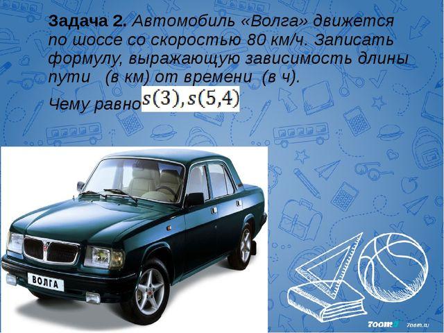 Задача 2. Автомобиль «Волга» движется по шоссе со скоростью 80 км/ч. Записать...