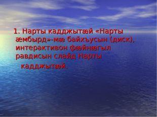 1. Нарты кадджытæй «Нарты æмбырд»-мæ байхъусын (диск), интерактивон фæйнæгыл