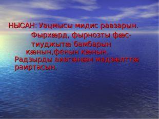 НЫСАН: Уацмысы мидис равзарын. Фырхæрд, фырнозты фæс- тиуджытæ бамбарын кæны