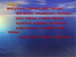 Хæрын – æмпулын,ссæндын,æфтъæрын, æвгæнын, æвдæрзын, ныхъуы- рын, пирын, къæ