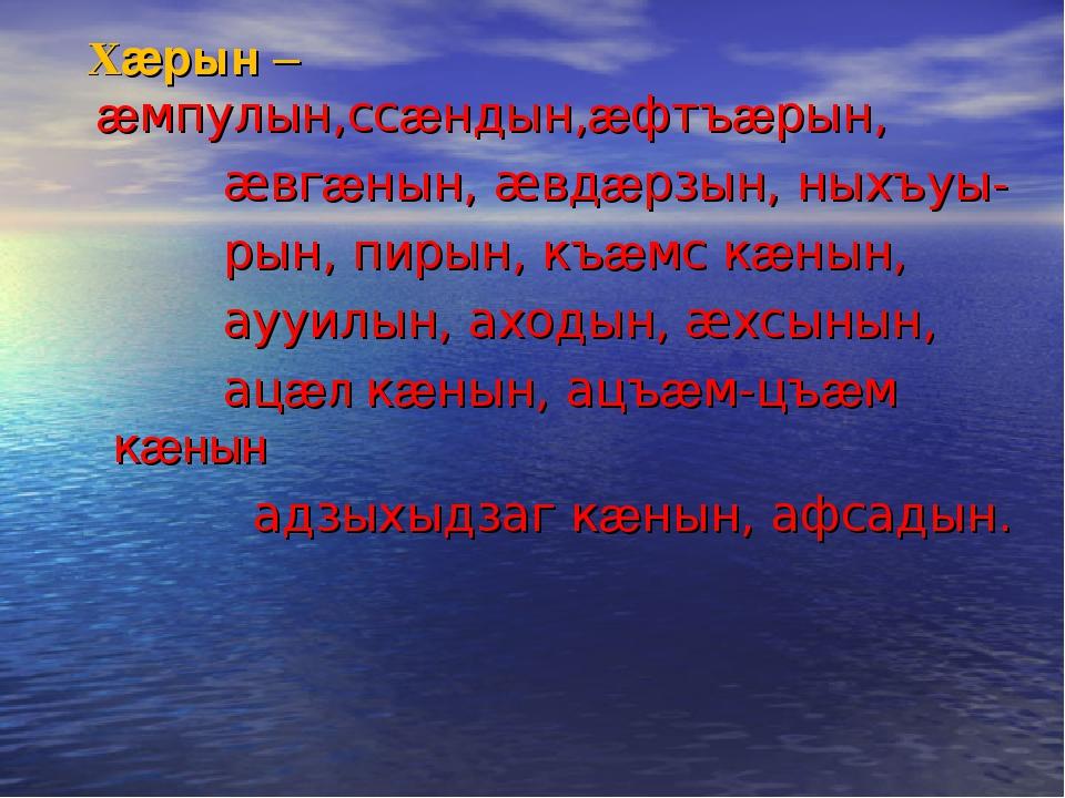 Хæрын – æмпулын,ссæндын,æфтъæрын, æвгæнын, æвдæрзын, ныхъуы- рын, пирын, къæ...