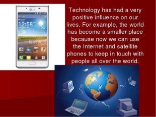 Technology has had a very positive influence on our lives. For example, the w