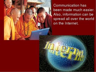Communication has been made much easier. Also, information can be spread all