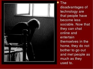 The disadvantages of technology are that people have become less sociable. No