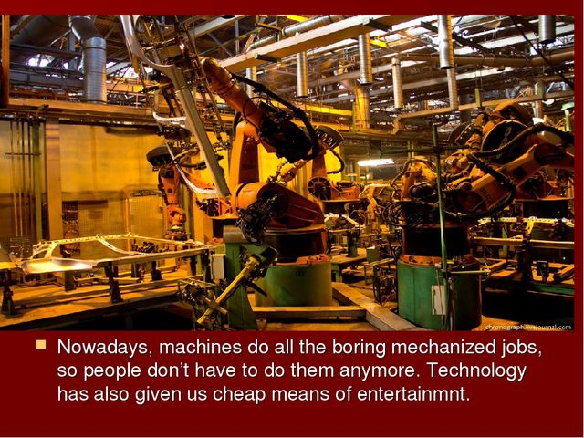 Nowadays, machines do all the boring mechanized jobs, so people don't have to...