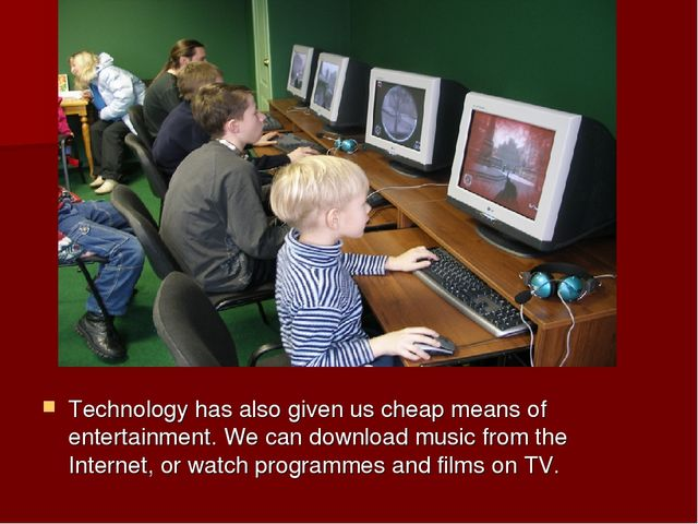 Technology has also given us cheap means of entertainment. We can download mu...