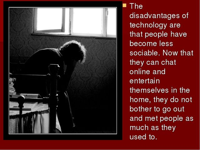 The disadvantages of technology are that people have become less sociable. No...
