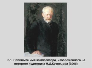 3.1. Напишите имя композитора, изображенного на портрете художника Н.Д.Кузнец