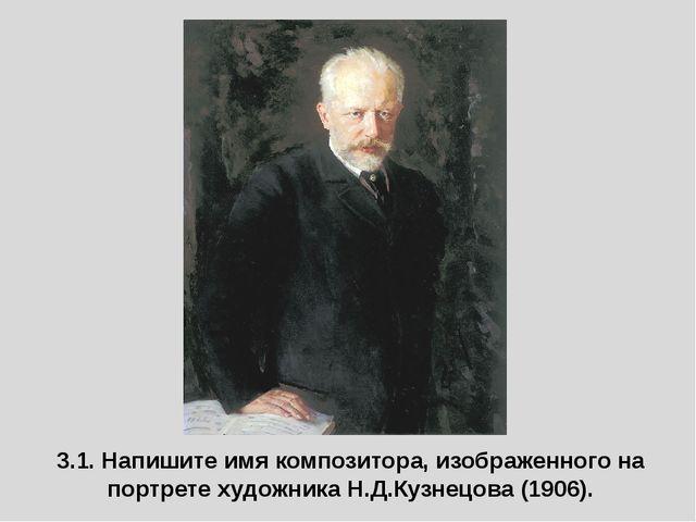 3.1. Напишите имя композитора, изображенного на портрете художника Н.Д.Кузнец...