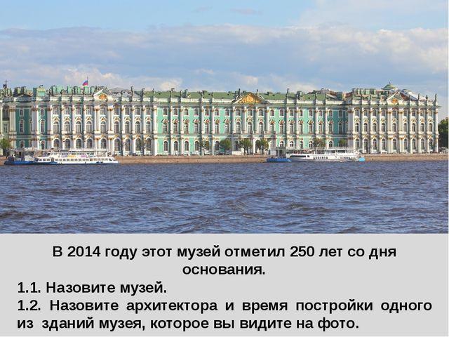В 2014 году этот музей отметил 250 лет со дня основания. 1.1. Назовите музей....