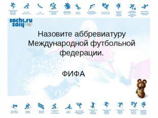 Назовите аббревиатуру Международной футбольной федерации. ФИФА