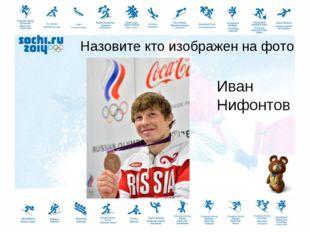 Назовите кто изображен на фото Иван Нифонтов