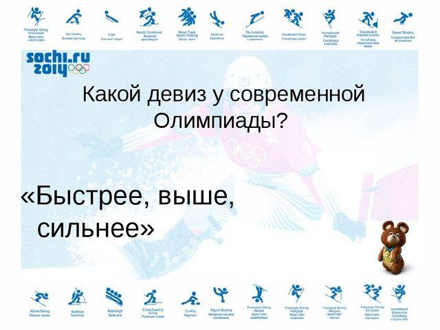 Какой девиз у современной Олимпиады? «Быстрее, выше, сильнее»