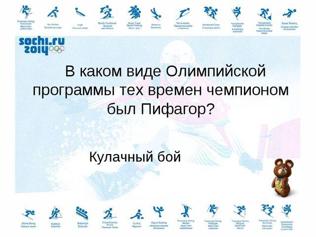 В каком виде Олимпийской программы тех времен чемпионом был Пифагор? Кулачны...