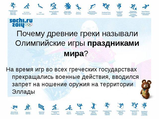 Почему древние греки называли Олимпийские игры праздниками мира? На время игр...