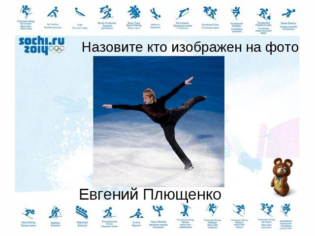 Назовите кто изображен на фото Евгений Плющенко