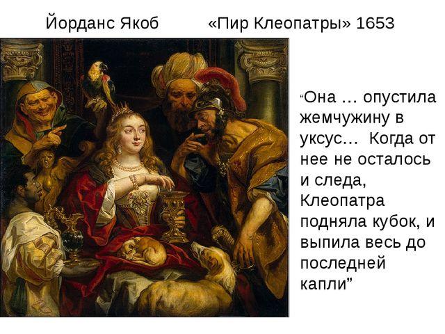 """Йорданс Якоб «Пир Клеопатры» 1653 """"Она … опустила жемчужину в уксус… Когда о..."""