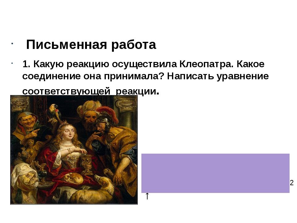 Письменная работа 1. Какую реакцию осуществила Клеопатра. Какое соединение...