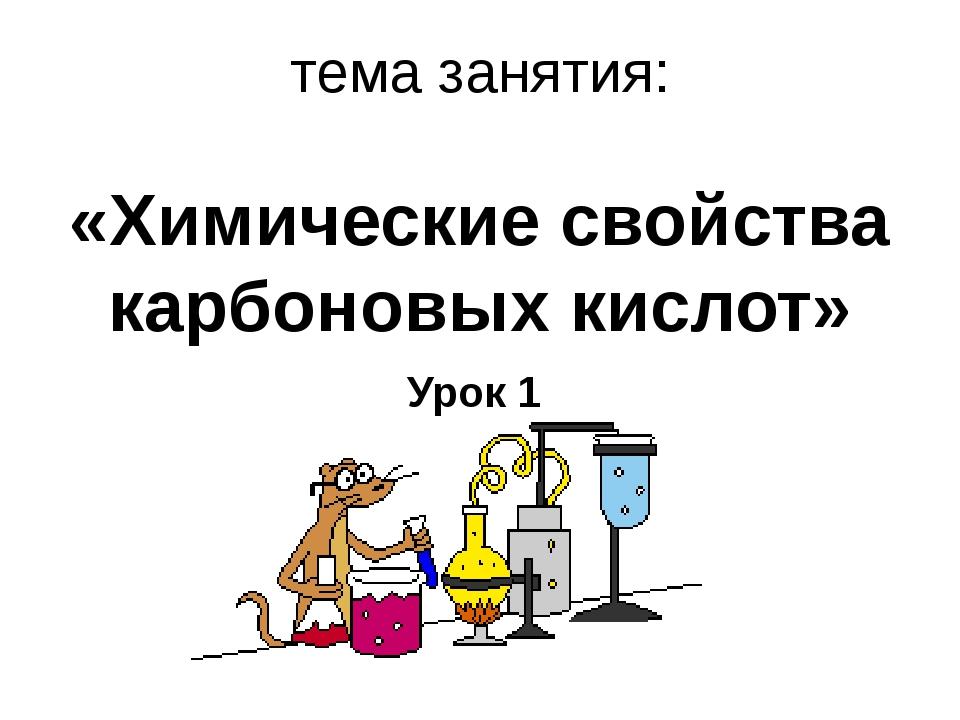 тема занятия: «Химические свойства карбоновых кислот» Урок 1