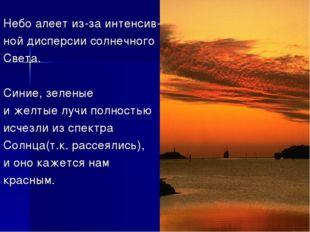 Небо алеет из-за интенсив- ной дисперсии солнечного Света. Синие, зеленые и ж
