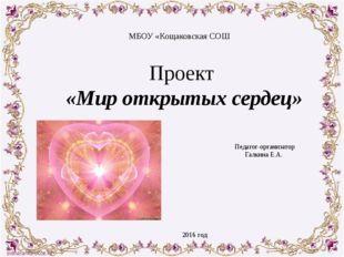 Проект «Мир открытых сердец» Педагог-организатор Галкина Е.А.  МБОУ «Кощаков