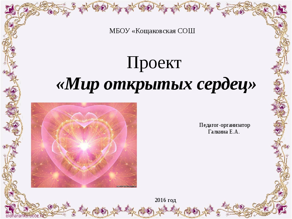 Проект «Мир открытых сердец» Педагог-организатор Галкина Е.А.  МБОУ «Кощаков...