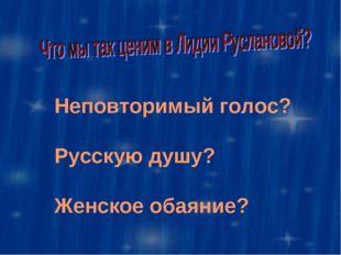 Неповторимый голос? Русскую душу? Женское обаяние?