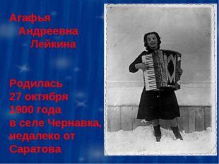 Агафья Андреевна Лейкина Родилась 27 октября 1900 года в селе Чернавка, недал