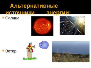 Альтернативные источники энергии: Солнце . Ветер.