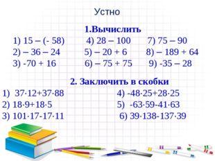 Устно 1.Вычислить 1) 15 – (- 58) 4) 28 – 100 7) 75 – 90 2) – 36 – 24 5) – 20