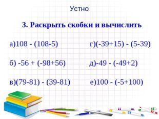 Устно 3. Раскрыть скобки и вычислить а)108 - (108-5) г)(-39+15) - (5-39) б) -