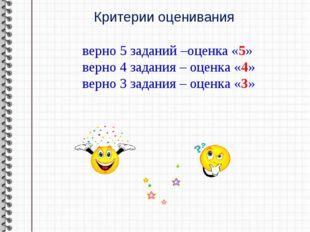 Критерии оценивания верно 5 заданий –оценка «5» верно 4 задания – оценка «4»