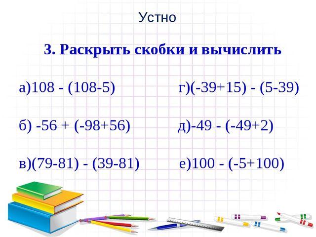 Устно 3. Раскрыть скобки и вычислить а)108 - (108-5) г)(-39+15) - (5-39) б) -...