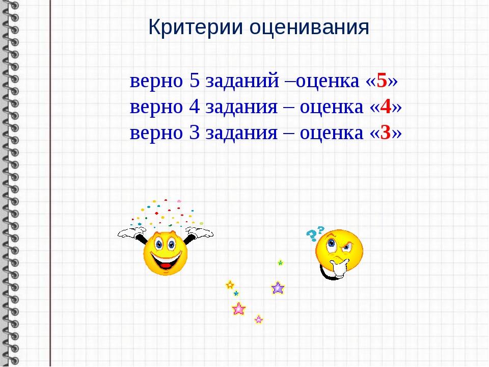 Критерии оценивания верно 5 заданий –оценка «5» верно 4 задания – оценка «4»...