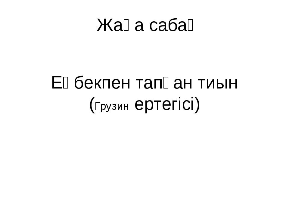Жаңа сабақ Еңбекпен тапқан тиын (Грузин ертегісі)