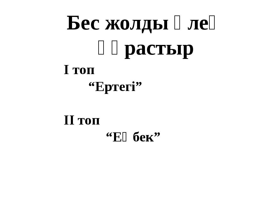 """І топ """"Ертегі"""" ІІ топ """"Еңбек"""" Бес жолды өлең құрастыр"""