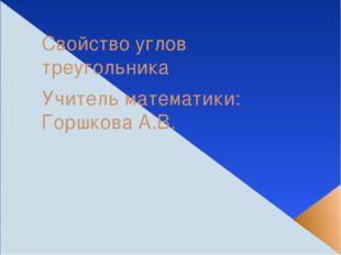 Свойство углов треугольника Учитель математики: Горшкова А.В.