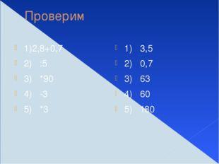 Проверим 1)2,8+0,7 2) :5 3) *90 4) -3 5) *3 1) 3,5 2) 0,7 3) 63 4) 60 5) 180