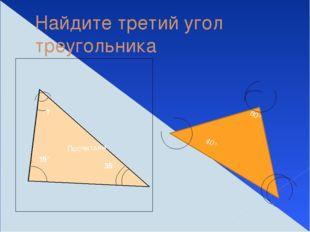 Найдите третий угол треугольника ? Посчитаем 15° 35° 80° 40°