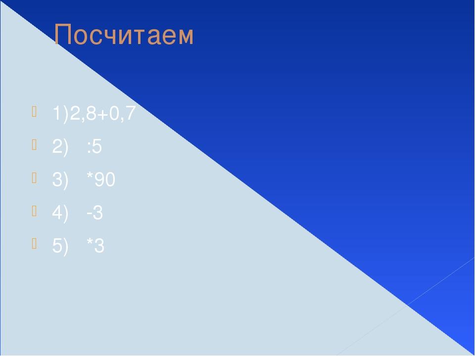 Посчитаем 1)2,8+0,7 2) :5 3) *90 4) -3 5) *3