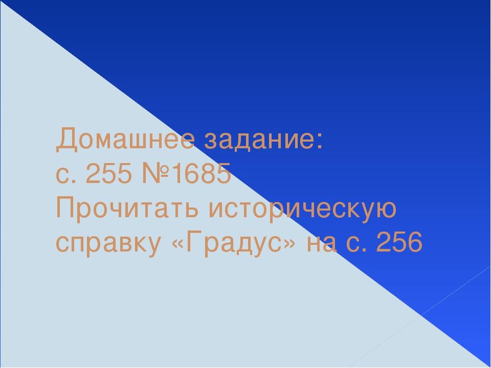 Домашнее задание: с. 255 №1685 Прочитать историческую справку «Градус» на с....
