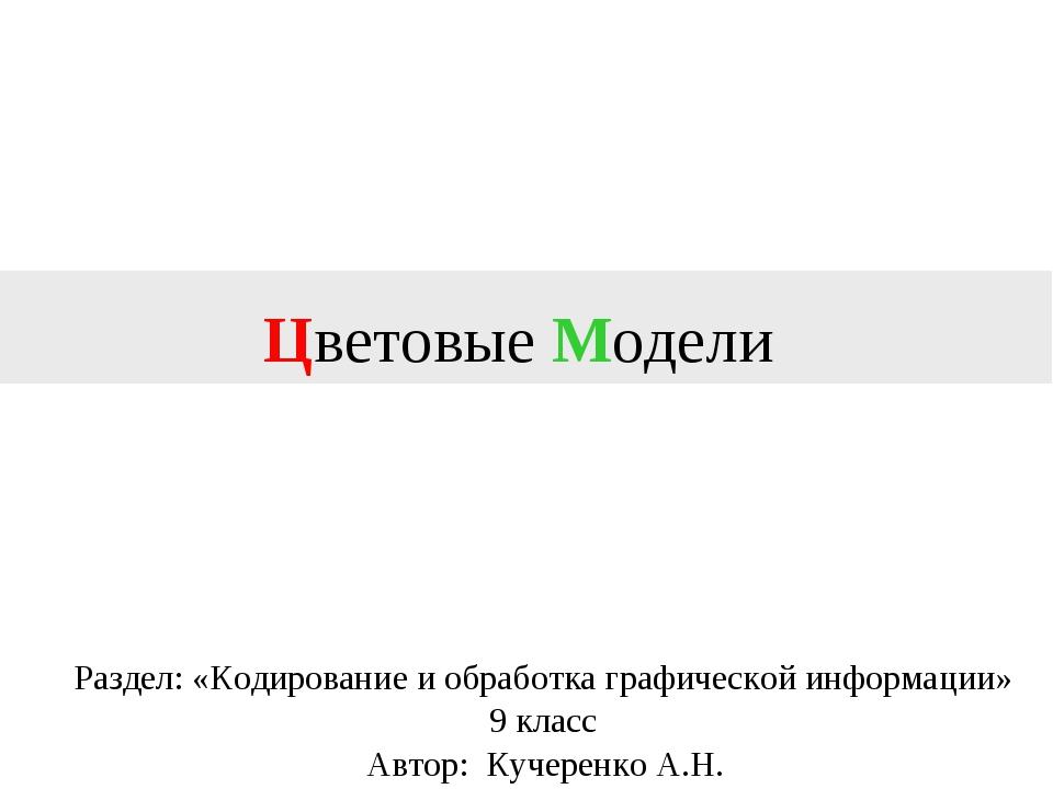 Цветовые Модели Автор: Кучеренко А.Н. Раздел: «Кодирование и обработка графич...