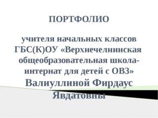 ПОРТФОЛИО учителя начальных классов ГБС(К)ОУ «Верхнечелнинская общеобразовате
