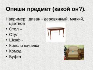 Опиши предмет (какой он?). Например: диван - деревянный, мягкий, цветной Стол