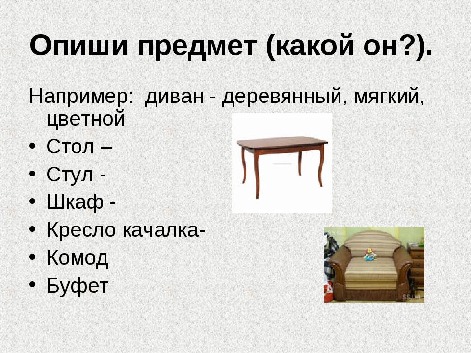 Опиши предмет (какой он?). Например: диван - деревянный, мягкий, цветной Стол...