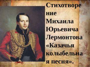 Стихотворение Михаила Юрьевича Лермонтова «Казачья колыбельная песня».