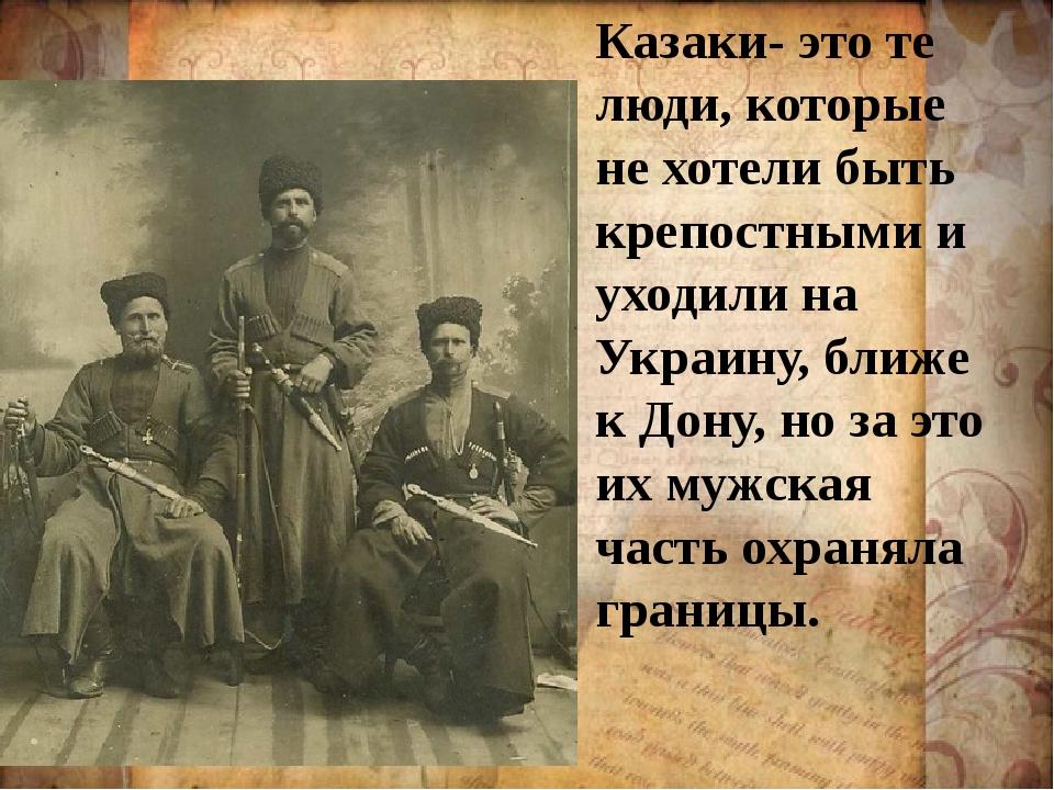 Казаки- это те люди, которые не хотели быть крепостными и уходили на Украину,...
