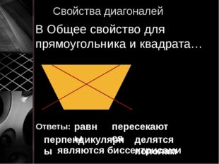 Свойства диагоналей В Общее свойство для прямоугольника и квадрата… Ответы: р