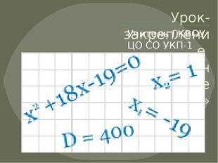 Урок-закрепление «Квадратные уравнения» Учитель ГКВОУ ЦО СО УКП-1 Кузнецова И